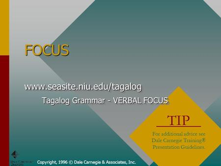Copyright, 1996 © Dale Carnegie & Associates, Inc. FOCUS TIP For additional advice see Dale Carnegie Training® Presentation Guidelines. www.seasite.niu.edu/tagalog.