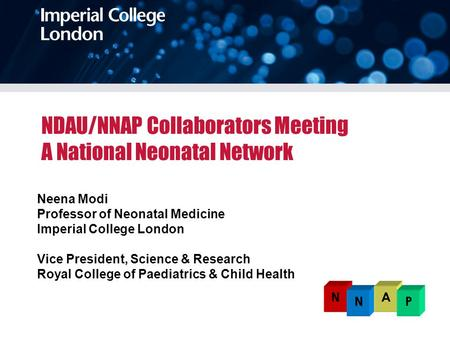 NDAU/NNAP Collaborators Meeting A National Neonatal Network Neena Modi Professor of Neonatal Medicine Imperial College London Vice President, Science &