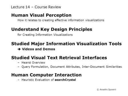 © Anselm Spoerri Lecture 14 – Course Review Human Visual Perception How it relates to creating effective information visualizations Understand Key Design.