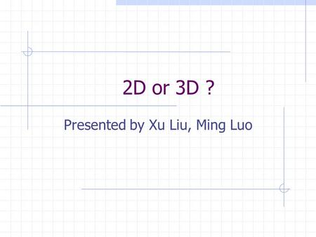 2D or 3D ? Presented by Xu Liu, Ming Luo. Is 3D always better than 2D? NO!