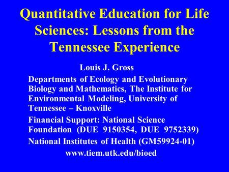 Quantitative Education for Life Sciences: Lessons from the Tennessee Experience Louis J. Gross Departments of Ecology and Evolutionary Biology and Mathematics,