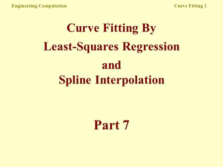 Engineering Computation Curve Fitting 1 Curve Fitting By Least-Squares Regression and Spline Interpolation Part 7.