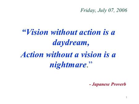 "1 Friday, July 07, 2006 ""Vision without action is a daydream, Action without a vision is a nightmare."" - Japanese Proverb."