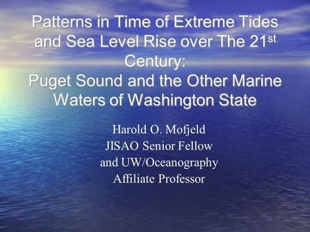 Patterns in Time of Extreme Tides and Sea Level Rise over The 21 st Century: Puget Sound and the Other Marine Waters of Washington State Harold O. Mofjeld.