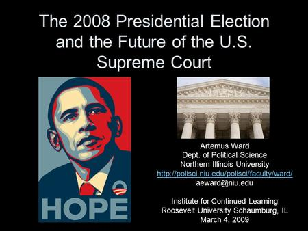 The 2008 Presidential Election and the Future of the U.S. Supreme Court Artemus Ward Dept. of Political Science Northern Illinois University
