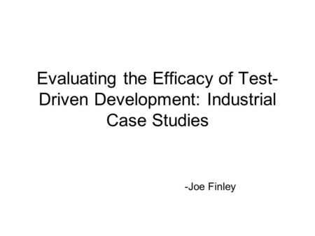 Evaluating the Efficacy of Test-Driven Development: Industrial Case Studies -Joe Finley.