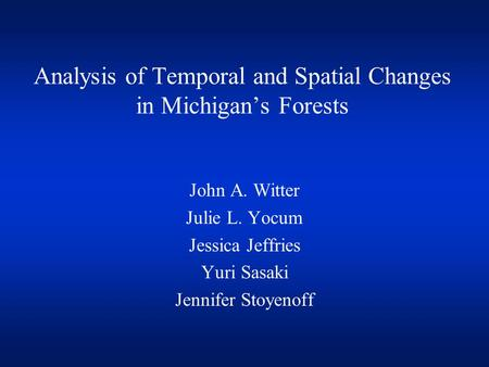 Analysis of Temporal and Spatial Changes in Michigan's Forests John A. Witter Julie L. Yocum Jessica Jeffries Yuri Sasaki Jennifer Stoyenoff.