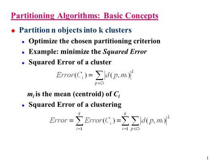 1 Partitioning Algorithms: Basic Concepts  Partition n objects into k clusters Optimize the chosen partitioning criterion Example: minimize the Squared.