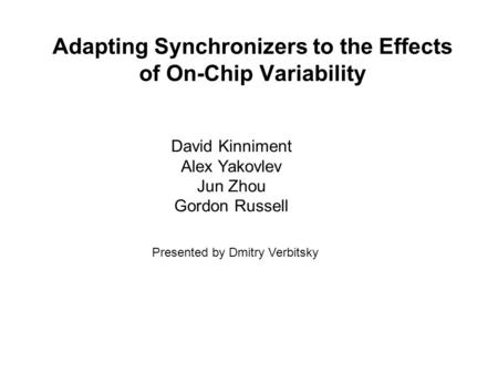 Adapting Synchronizers to the Effects of On-Chip Variability David Kinniment Alex Yakovlev Jun Zhou Gordon Russell Presented by Dmitry Verbitsky.