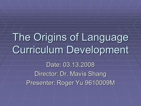 The Origins of Language Curriculum Development Date: 03.13.2008 Director: Dr. Mavis Shang Presenter: Roger Yu 9610009M.