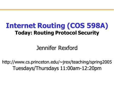 Internet Routing (COS 598A) Today: Routing Protocol Security Jennifer Rexford  Tuesdays/Thursdays.