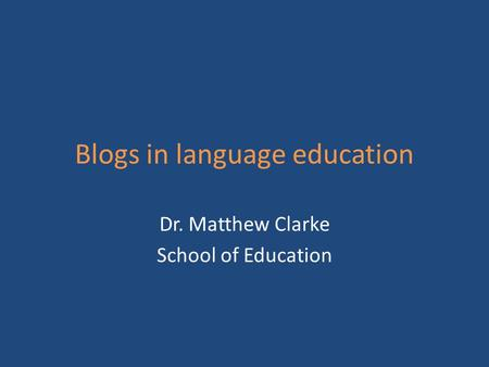 Blogs in language education Dr. Matthew Clarke School of Education.