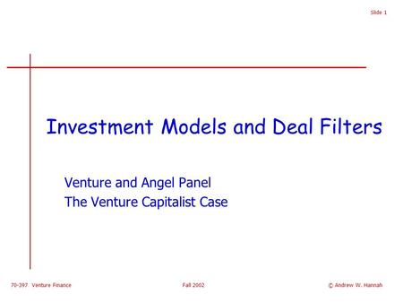 70-397 Venture Finance Fall 2002 Slide 1 Investment Models and Deal Filters Venture and Angel Panel The Venture Capitalist Case © Andrew W. Hannah.