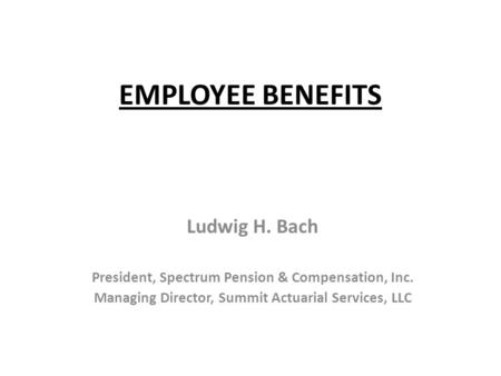 EMPLOYEE BENEFITS Ludwig H. Bach President, Spectrum Pension & Compensation, Inc. Managing Director, Summit Actuarial Services, LLC.