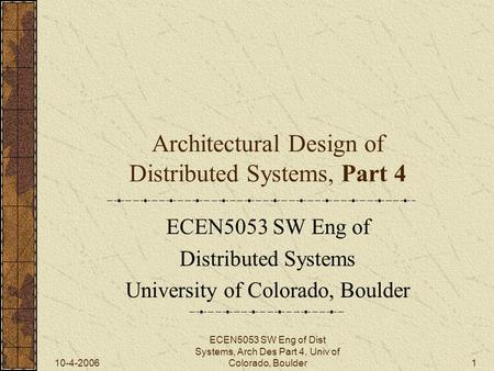 10-4-2006 ECEN5053 SW Eng of Dist Systems, Arch Des Part 4, Univ of Colorado, Boulder1 Architectural Design of Distributed Systems, Part 4 ECEN5053 SW.