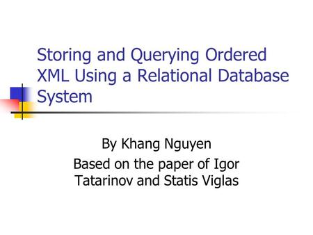 Storing and Querying Ordered XML Using a Relational Database System By Khang Nguyen Based on the paper of Igor Tatarinov and Statis Viglas.
