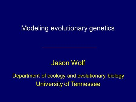 Modeling evolutionary genetics Jason Wolf Department of ecology and evolutionary biology University of Tennessee.