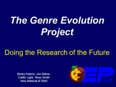 The Genre Evolution Project Doing the Research of the Future Becky Adams, Jon Bakos, Caitlin Light, Ross Smith New Material © 2005.