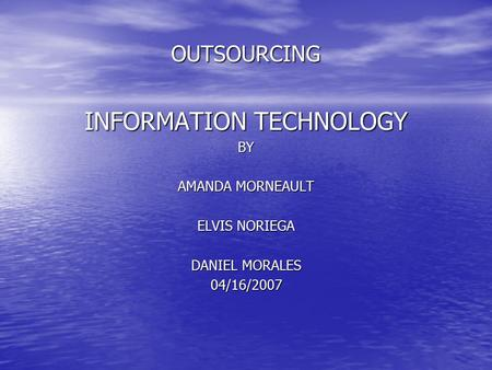 OUTSOURCING INFORMATION TECHNOLOGY BY AMANDA MORNEAULT ELVIS NORIEGA DANIEL MORALES 04/16/2007.