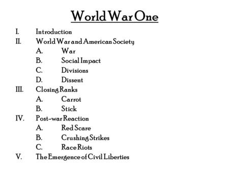 World War One I.Introduction II.World War and American Society A.War B.Social Impact C.Divisions D.Dissent III.Closing Ranks A.Carrot B.Stick IV.Post-war.