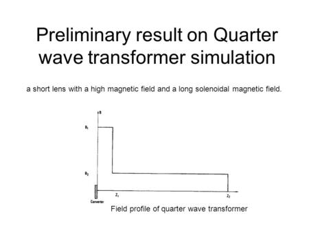 Preliminary result on Quarter wave transformer simulation a short lens with a high magnetic field and a long solenoidal magnetic field. Field profile of.