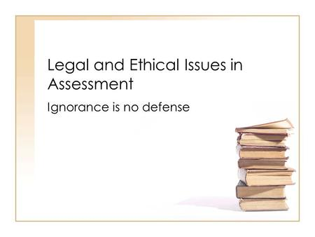 Legal and Ethical Issues in Assessment Ignorance is no defense.