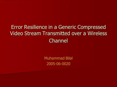 Error Resilience in a Generic Compressed Video Stream Transmitted over a Wireless Channel Muhammad Bilal 2005-06-0020.