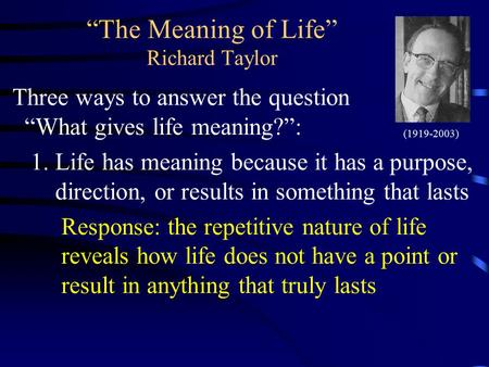 """The Meaning of Life"" Richard Taylor Three ways to answer the question ""What gives life meaning?"": 1.Life has meaning because it has a purpose, direction,"