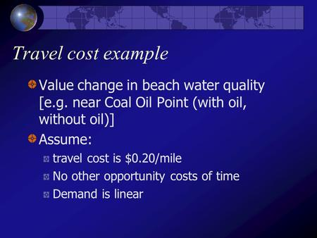 Travel cost example Value change in beach water quality [e.g. near Coal Oil Point (with oil, without oil)] Assume: travel cost is $0.20/mile No other opportunity.