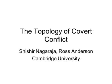 The Topology of Covert Conflict Shishir Nagaraja, Ross Anderson Cambridge University.