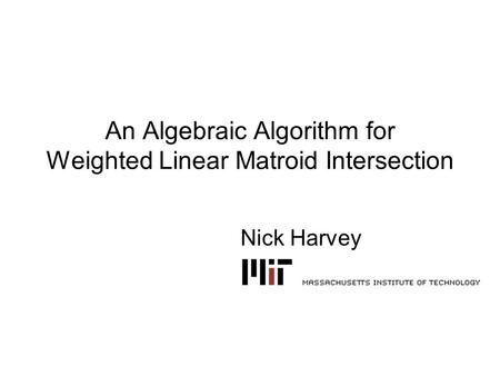 An Algebraic Algorithm for Weighted Linear Matroid Intersection Nick Harvey.