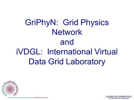 SCHOOL OF INFORMATION UNIVERSITY OF MICHIGAN GriPhyN: Grid Physics Network and iVDGL: International Virtual Data Grid Laboratory.