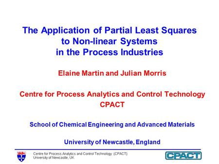 The Application of Partial Least Squares to Non-linear Systems in the Process Industries Elaine Martin and Julian Morris Centre for Process Analytics and.