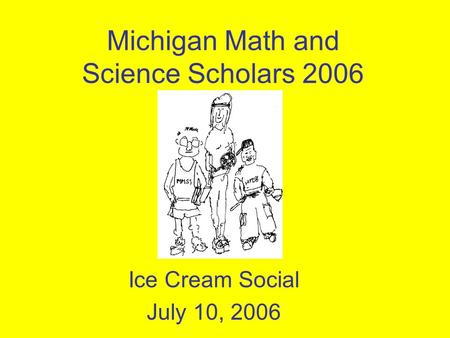 Michigan Math and Science Scholars 2006 Ice Cream Social July 10, 2006.