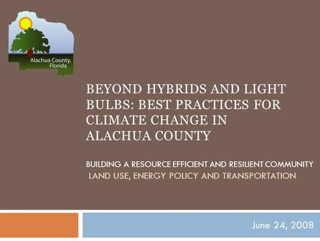 BEYOND HYBRIDS AND LIGHT BULBS: BEST PRACTICES FOR CLIMATE CHANGE IN ALACHUA COUNTY BUILDING A RESOURCE EFFICIENT AND RESILIENT COMMUNITY LAND USE, ENERGY.