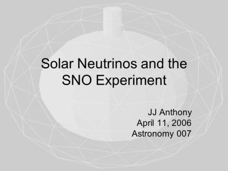 Solar Neutrinos and the SNO Experiment JJ Anthony April 11, 2006 Astronomy 007.