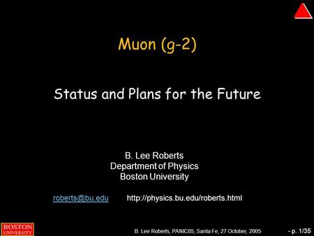 B. Lee Roberts, PANIC05, Santa Fe, 27 October, 2005 - p. 1/35 Muon (g-2) Status and Plans for the Future B. Lee Roberts Department of Physics Boston University.