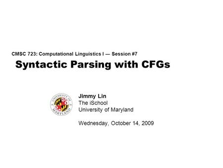 Syntactic Parsing with CFGs CMSC 723: Computational Linguistics I ― Session #7 Jimmy Lin The iSchool University of Maryland Wednesday, October 14, 2009.