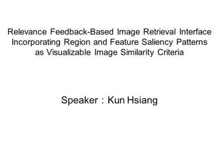 Relevance Feedback-Based Image Retrieval Interface Incorporating Region and Feature Saliency Patterns as Visualizable Image Similarity Criteria Speaker.