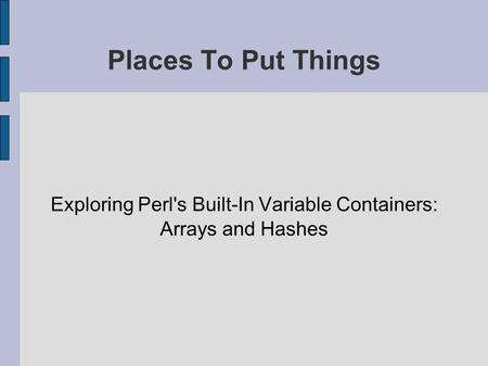Places To Put Things Exploring Perl's Built-In Variable Containers: Arrays and Hashes.