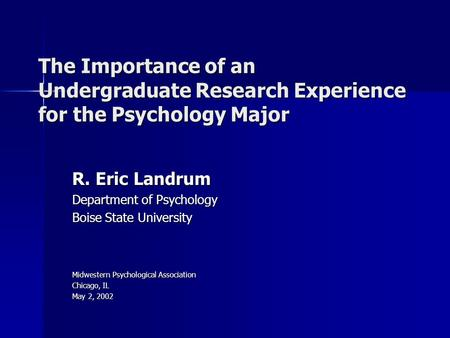 The Importance of an Undergraduate Research Experience for the Psychology Major R. Eric Landrum Department of Psychology Boise State University Midwestern.