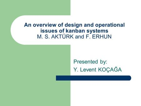An overview of design and operational issues of kanban systems M. S. AKTÜRK and F. ERHUN Presented by: Y. Levent KOÇAĞA.