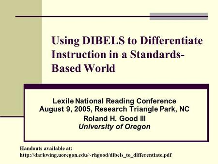 Using DIBELS to Differentiate Instruction in a Standards- Based World Lexile National Reading Conference August 9, 2005, Research Triangle Park, NC Roland.