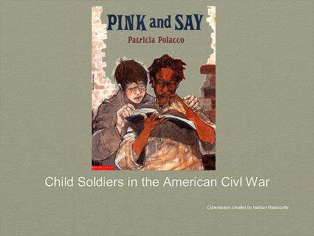 Child Soldiers in the American Civl War Cyberlesson created by Nathan Massicotte Child Soldiers in the American Civl War Cyberlesson created by Nathan.