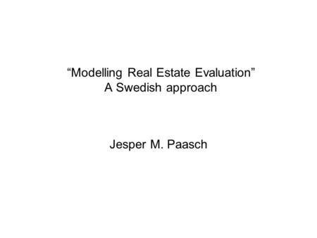 """Modelling Real Estate Evaluation"" A Swedish approach Jesper M. Paasch."