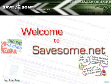 home What is Savesome.net? A place to find great deals on many products usually way lower than retail price. A place to save a lot of money. A place.