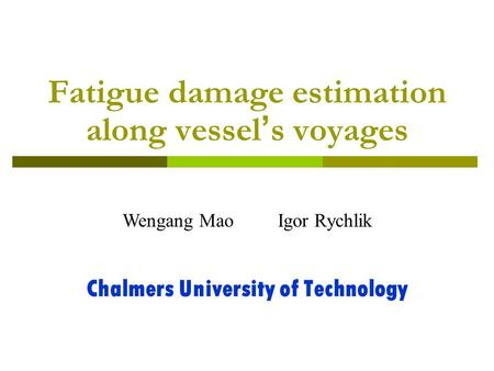 Fatigue damage estimation along vessel ' s voyages Chalmers University of Technology Wengang Mao Igor Rychlik.