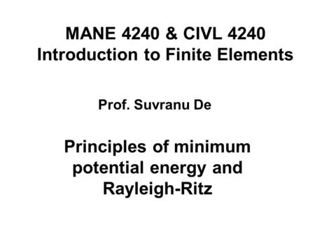 MANE 4240 & CIVL 4240 Introduction to Finite Elements Principles of minimum potential energy and Rayleigh-Ritz Prof. Suvranu De.