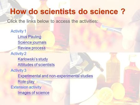 1 How do scientists do science ? Click the links below to access the activities: Activity 1 Linus Pauling Science journals Review process Activity 2 Karlowski's.
