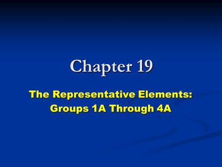 Chapter 19 The Representative Elements: Groups 1A Through 4A.
